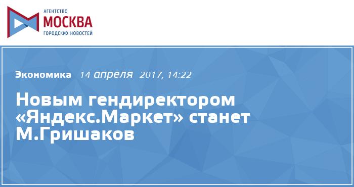 Новым гендиректором «Яндекс.Маркет» станет М.Гришаков